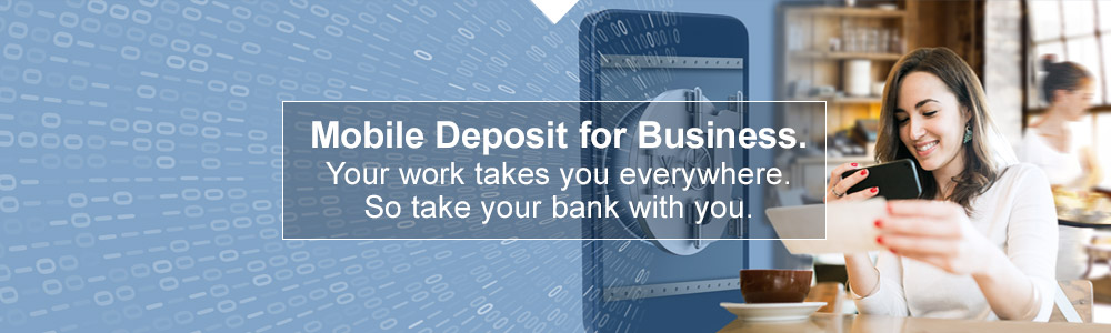Mobile Deposit for Business. Your work takes you everywhere. So take your bank with you.